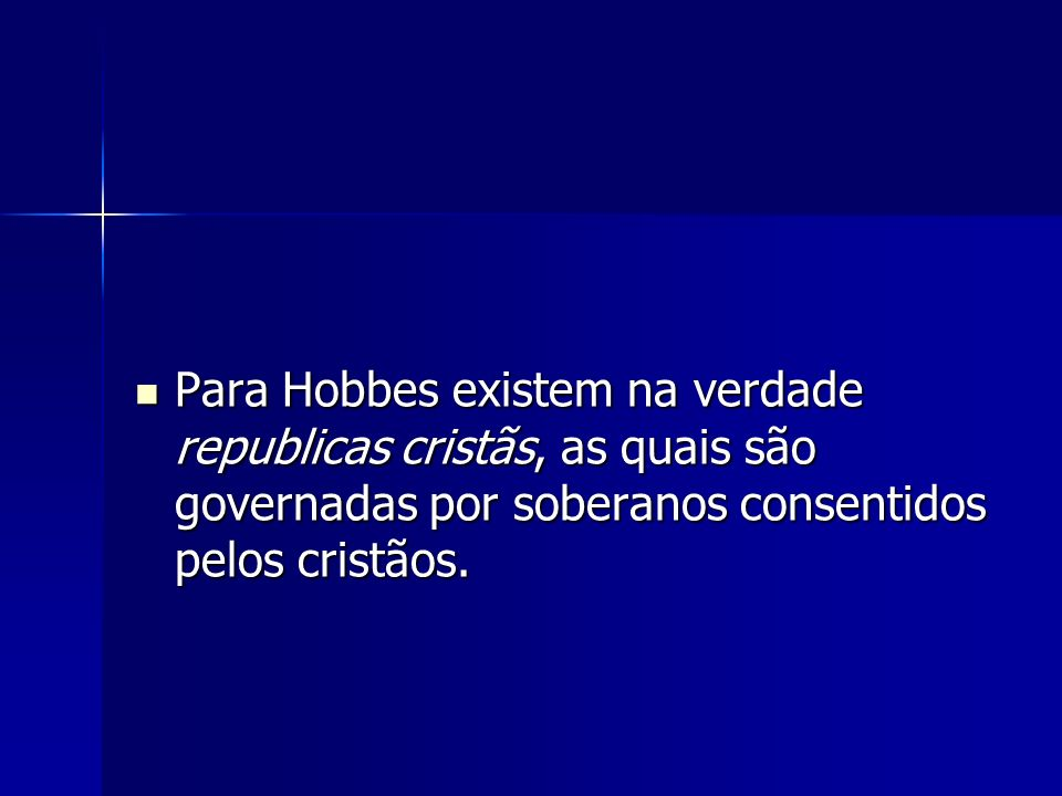 Para Hobbes existem na verdade republicas cristãs, as quais são governadas por soberanos consentidos pelos cristãos. Para Hobbes existem na verdade re