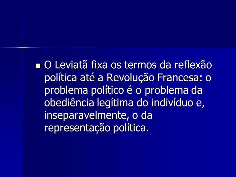 O Leviatã fixa os termos da reflexão política até a Revolução Francesa: o problema político é o problema da obediência legítima do indivíduo e, inseparavelmente, o da representação política.