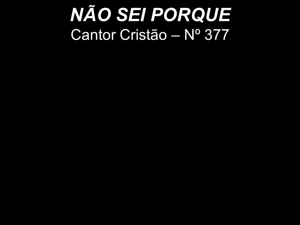 Cantor Cristão - Nº 314 NÃO SEI PORQUE Cantor Cristão – Nº 377