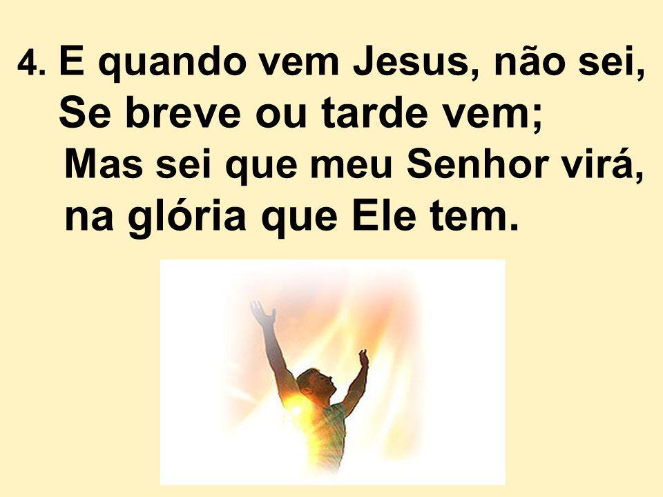 4. E quando vem Jesus, não sei, Se breve ou tarde vem; Mas sei que meu Senhor virá, na glória que Ele tem.