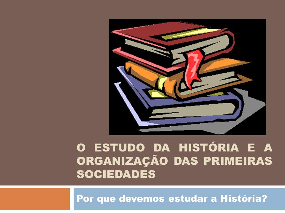 O ESTUDO DA HISTÓRIA E A ORGANIZAÇÃO DAS PRIMEIRAS SOCIEDADES Por que devemos estudar a História?