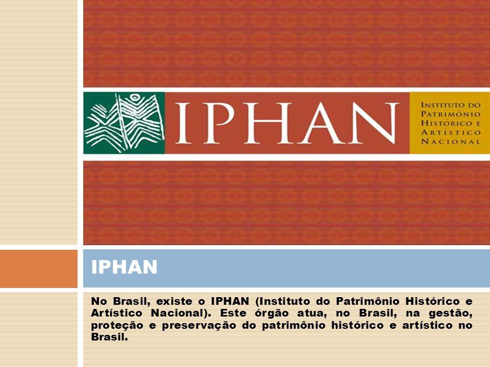 No Brasil, existe o IPHAN (Instituto do Patrimônio Histórico e Artístico Nacional). Este órgão atua, no Brasil, na gestão, proteção e preservação do p