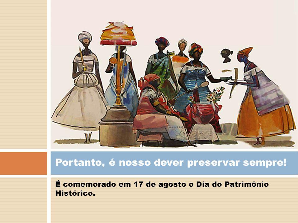 É comemorado em 17 de agosto o Dia do Patrimônio Histórico. Portanto, é nosso dever preservar sempre!