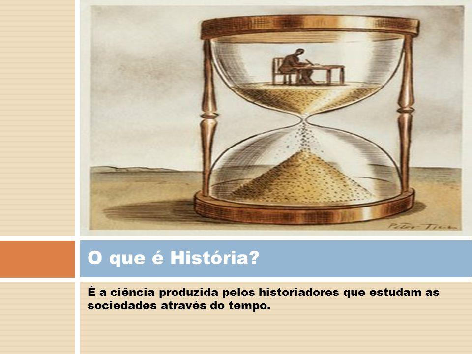 É a ciência produzida pelos historiadores que estudam as sociedades através do tempo. O que é História?