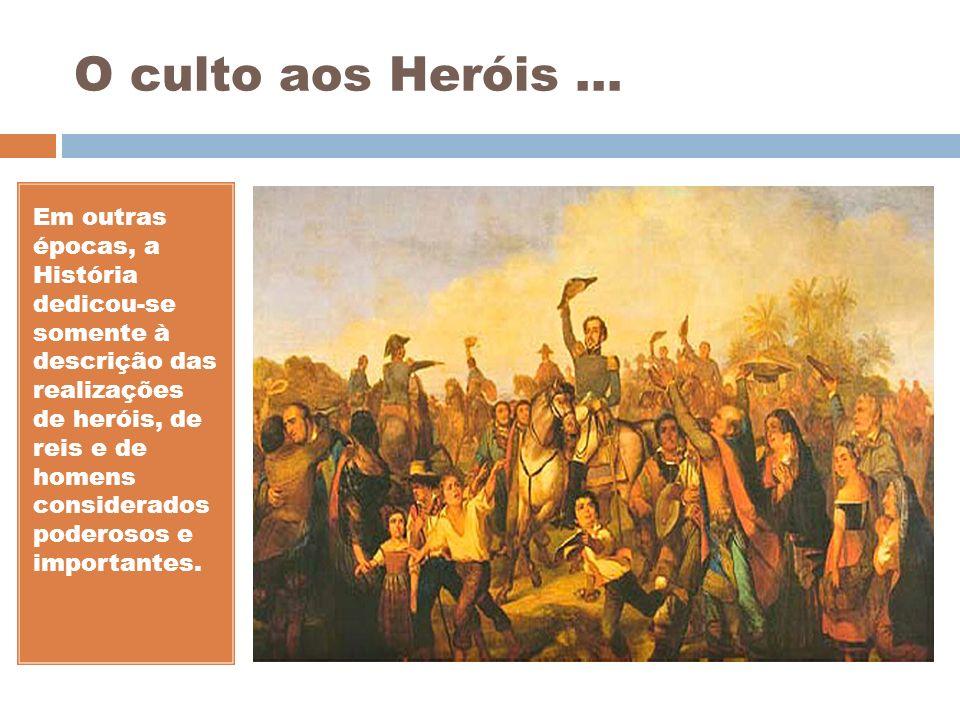O culto aos Heróis... Em outras épocas, a História dedicou-se somente à descrição das realizações de heróis, de reis e de homens considerados poderoso