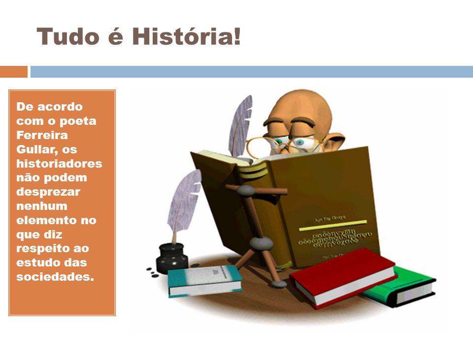 Tudo é História! De acordo com o poeta Ferreira Gullar, os historiadores não podem desprezar nenhum elemento no que diz respeito ao estudo das socieda