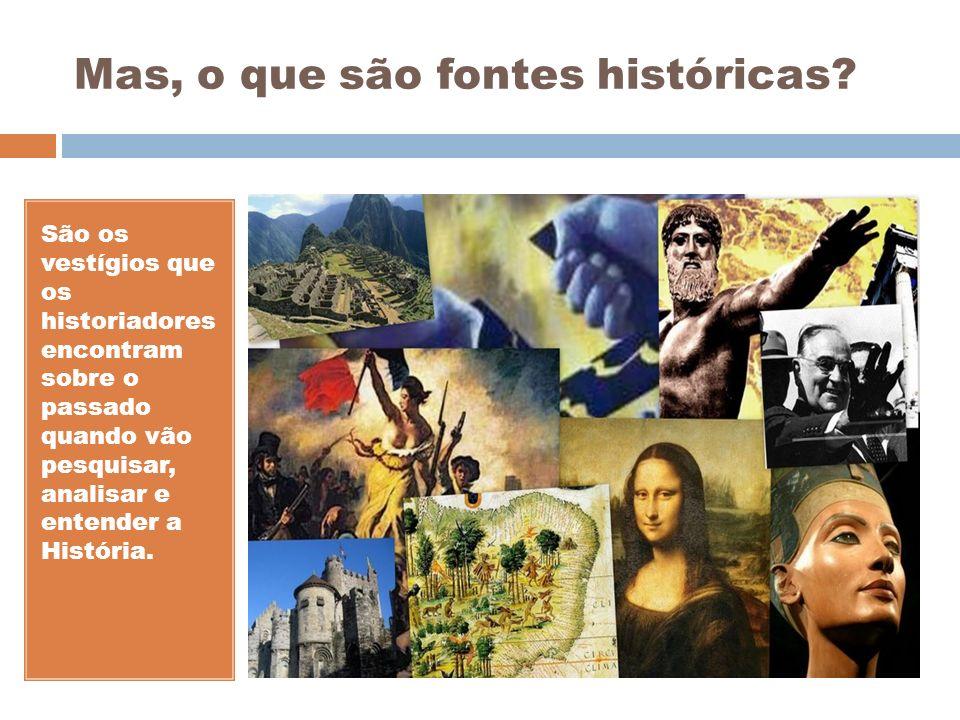 Mas, o que são fontes históricas? São os vestígios que os historiadores encontram sobre o passado quando vão pesquisar, analisar e entender a História