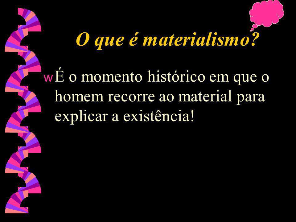 Para o Materialismo: w O conceito da igreja é bobagem, serve apenas para o ser humano acreditar em alguma coisa, ter alguma crença.