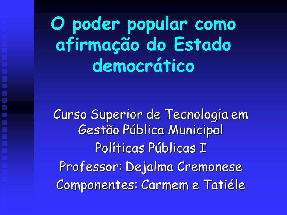 O poder popular como afirmação do Estado democrático Curso Superior de Tecnologia em Gestão Pública Municipal Políticas Públicas I Professor: Dejalma