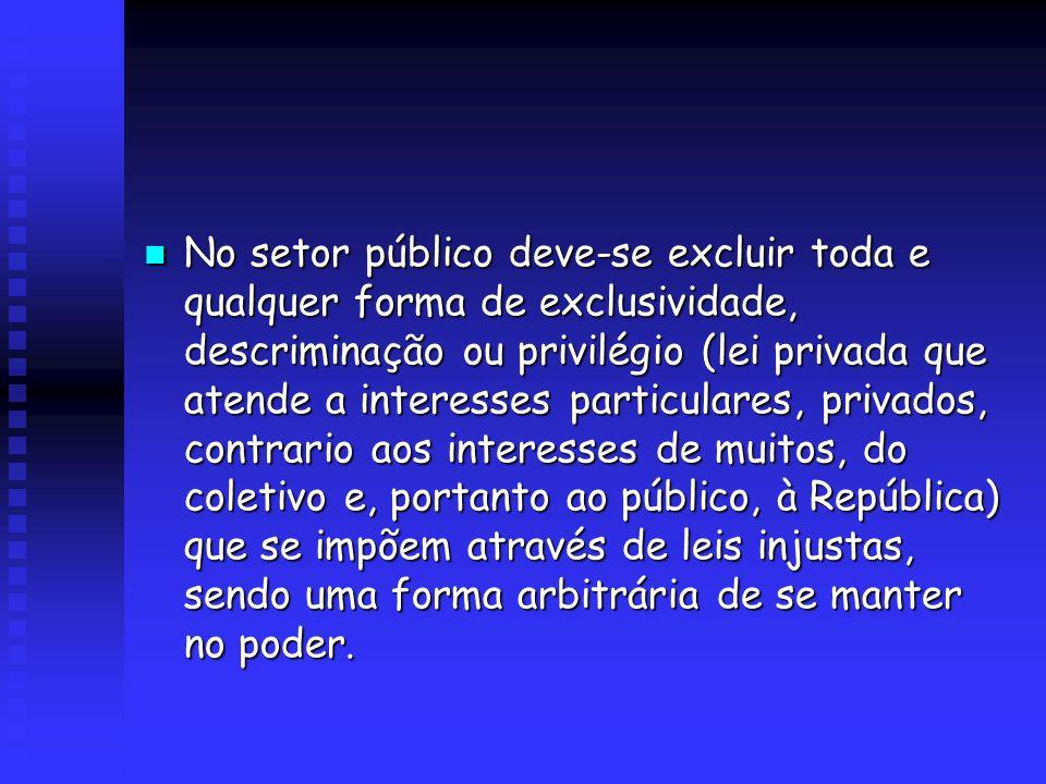 No setor público deve-se excluir toda e qualquer forma de exclusividade, descriminação ou privilégio (lei privada que atende a interesses particulares