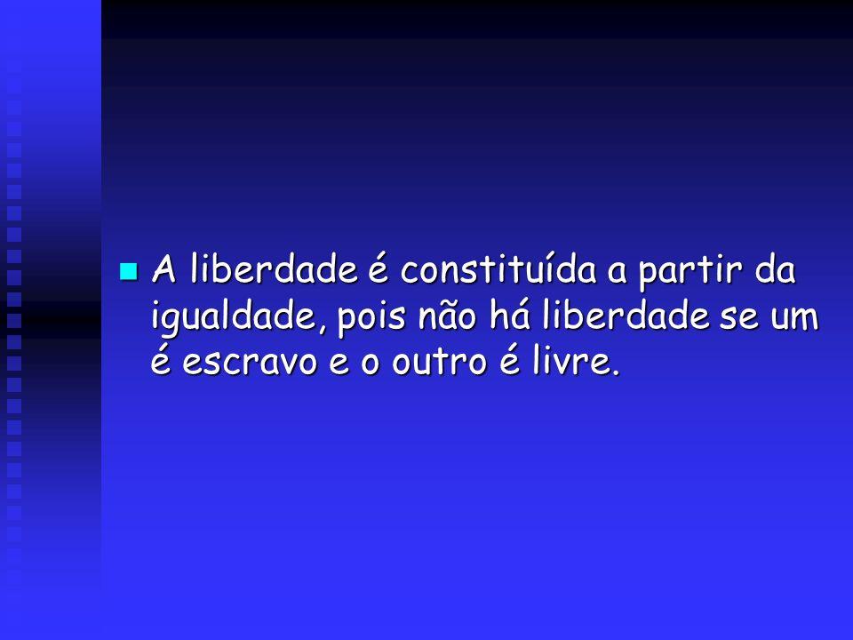 A liberdade é constituída a partir da igualdade, pois não há liberdade se um é escravo e o outro é livre. A liberdade é constituída a partir da iguald