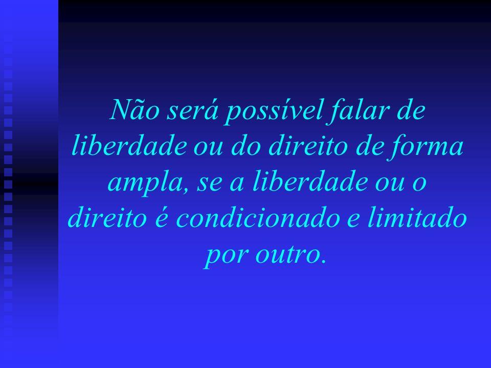 Não será possível falar de liberdade ou do direito de forma ampla, se a liberdade ou o direito é condicionado e limitado por outro.
