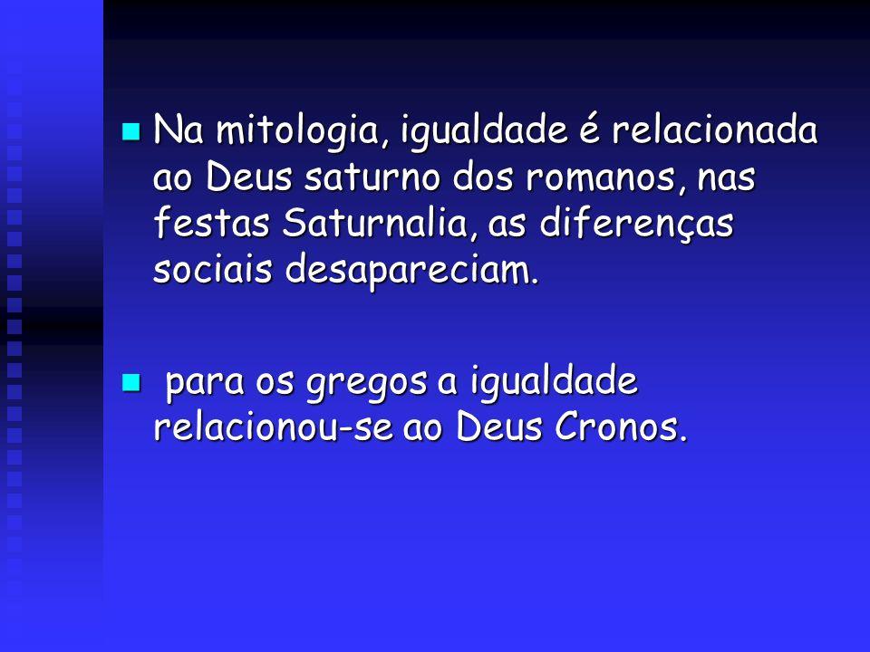 Na mitologia, igualdade é relacionada ao Deus saturno dos romanos, nas festas Saturnalia, as diferenças sociais desapareciam. Na mitologia, igualdade