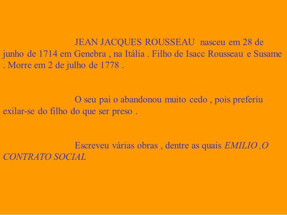 JEAN JACQUES ROUSSEAU nasceu em 28 de junho de 1714 em Genebra, na Itália. Filho de Isacc Rousseau e Susame. Morre em 2 de julho de 1778. O seu pai o