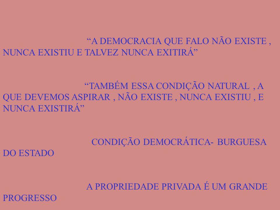 A DEMOCRACIA QUE FALO NÃO EXISTE, NUNCA EXISTIU E TALVEZ NUNCA EXITIRÁ TAMBÉM ESSA CONDIÇÃO NATURAL, A QUE DEVEMOS ASPIRAR, NÃO EXISTE, NUNCA EXISTIU,