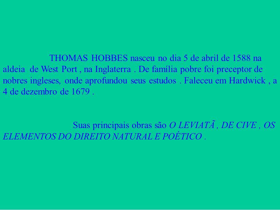 THOMAS HOBBES nasceu no dia 5 de abril de 1588 na aldeia de West Port, na Inglaterra. De família pobre foi preceptor de nobres ingleses, onde aprofund