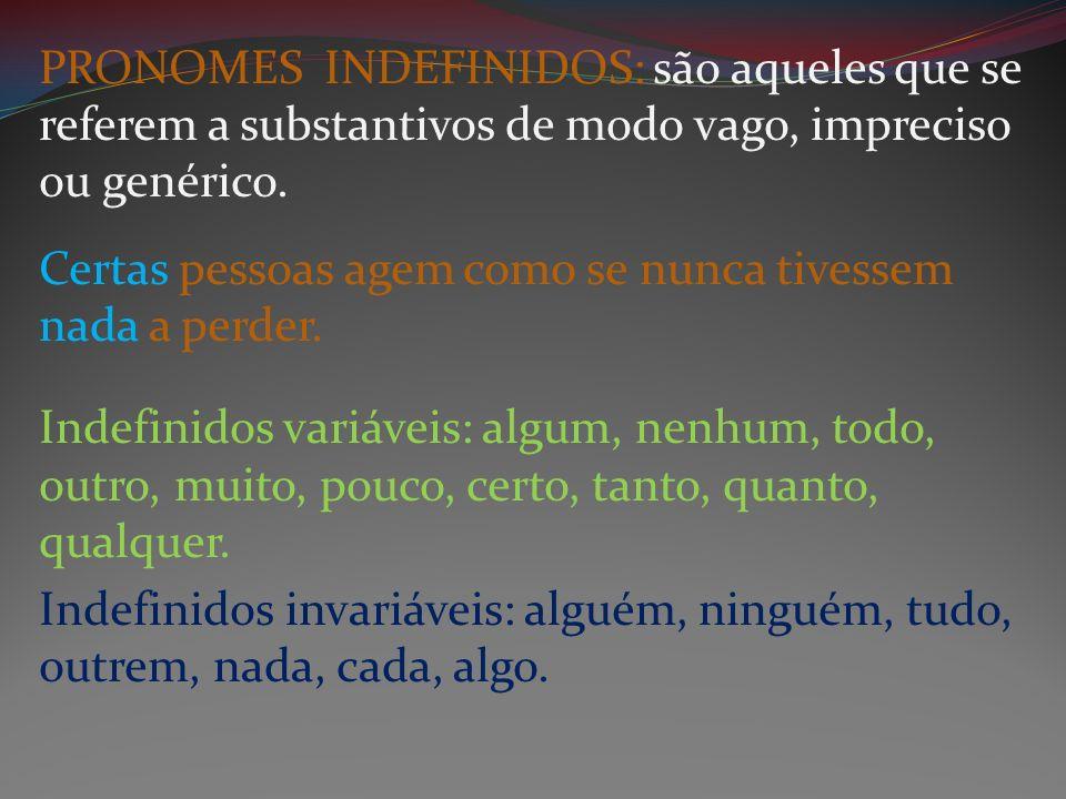 PRONOMES INDEFINIDOS: são aqueles que se referem a substantivos de modo vago, impreciso ou genérico. Certas pessoas agem como se nunca tivessem nada a