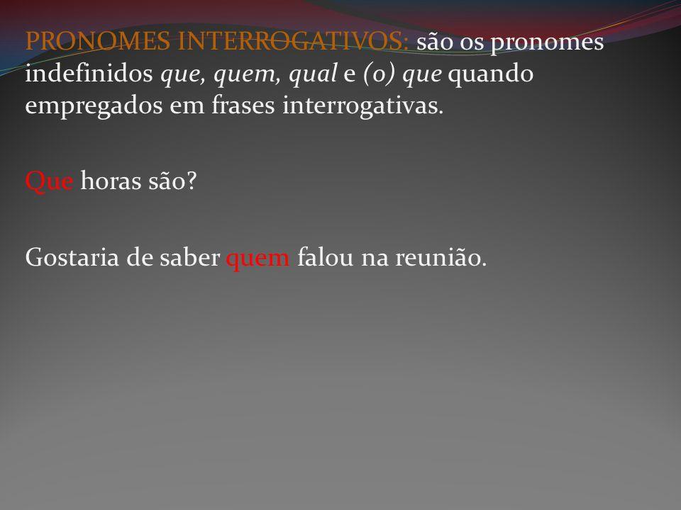 PRONOMES INTERROGATIVOS: são os pronomes indefinidos que, quem, qual e (o) que quando empregados em frases interrogativas. Que horas são? Gostaria de