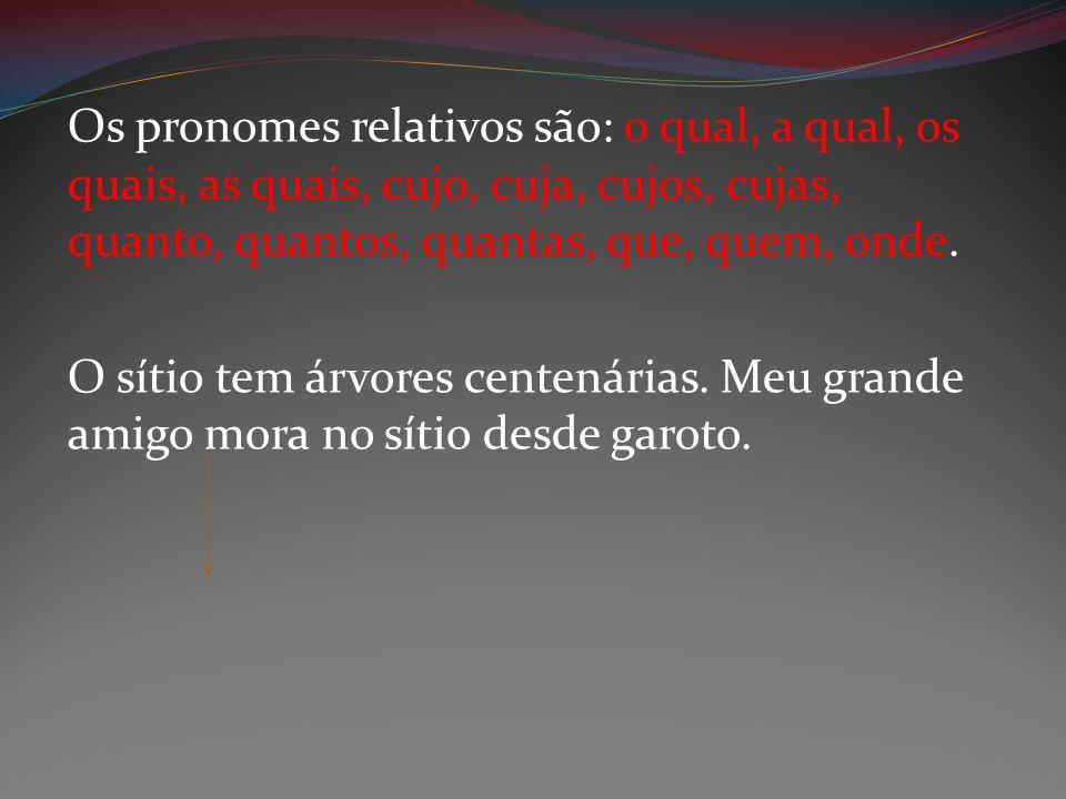Os pronomes relativos são: o qual, a qual, os quais, as quais, cujo, cuja, cujos, cujas, quanto, quantos, quantas, que, quem, onde. O sítio tem árvore
