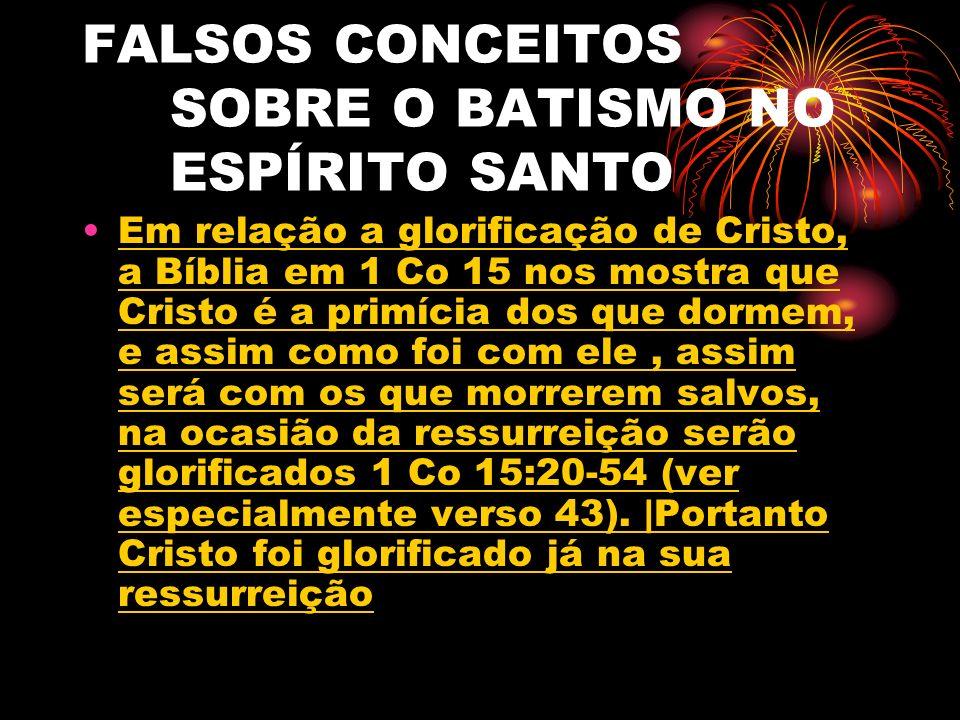 FALSOS CONCEITOS SOBRE O BATISMO NO ESPÍRITO SANTO Em relação a glorificação de Cristo, a Bíblia em 1 Co 15 nos mostra que Cristo é a primícia dos que