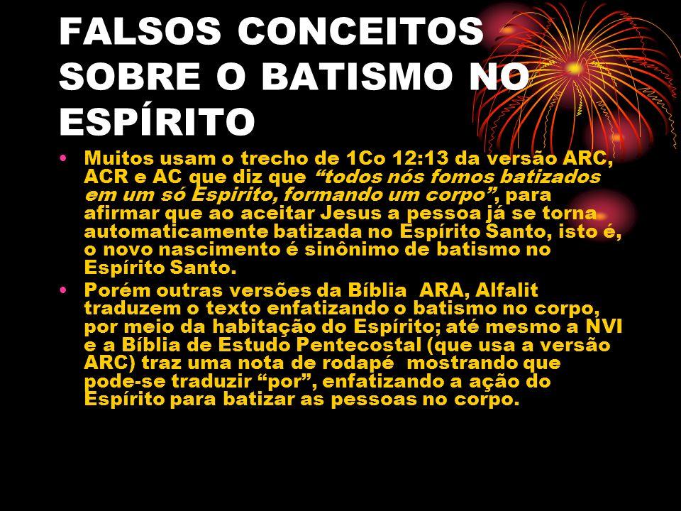 FALSOS CONCEITOS SOBRE O BATISMO NO ESPÍRITO Muitos usam o trecho de 1Co 12:13 da versão ARC, ACR e AC que diz que todos nós fomos batizados em um só