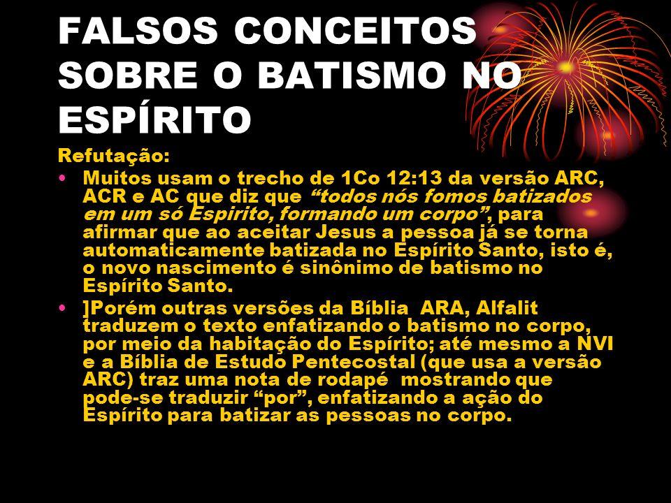FALSOS CONCEITOS SOBRE O BATISMO NO ESPÍRITO Refutação: Muitos usam o trecho de 1Co 12:13 da versão ARC, ACR e AC que diz que todos nós fomos batizado