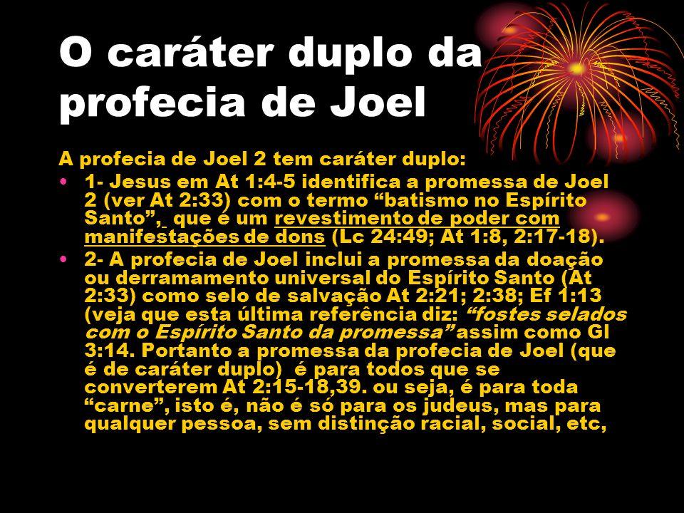 O caráter duplo da profecia de Joel A profecia de Joel 2 tem caráter duplo: 1- Jesus em At 1:4-5 identifica a promessa de Joel 2 (ver At 2:33) com o t