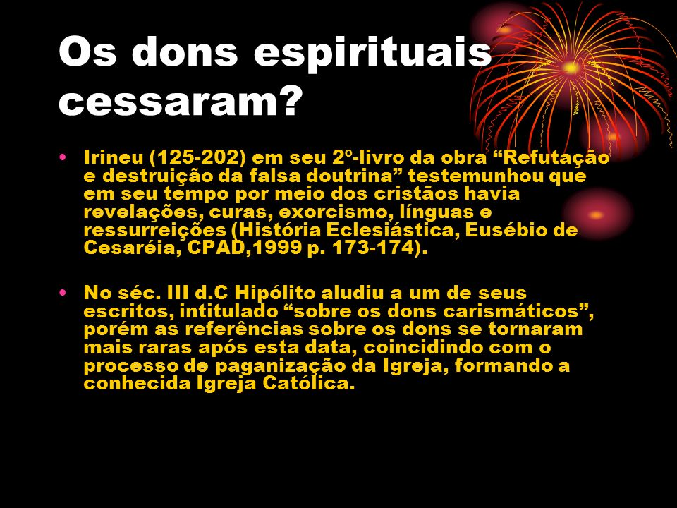 Os dons espirituais cessaram? Irineu (125-202) em seu 2º-livro da obra Refutação e destruição da falsa doutrina testemunhou que em seu tempo por meio