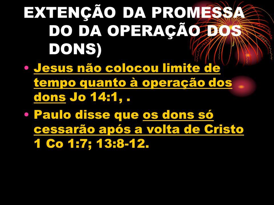 EXTENÇÃO DA PROMESSA Objeções: 1 Co 13:8-12 se refere ao fechamento do Cânon sagrado do Novo Testamento (27 livros) A ausência de testemunho histórico evidencia a restrição de operação dos dons à era apostólica