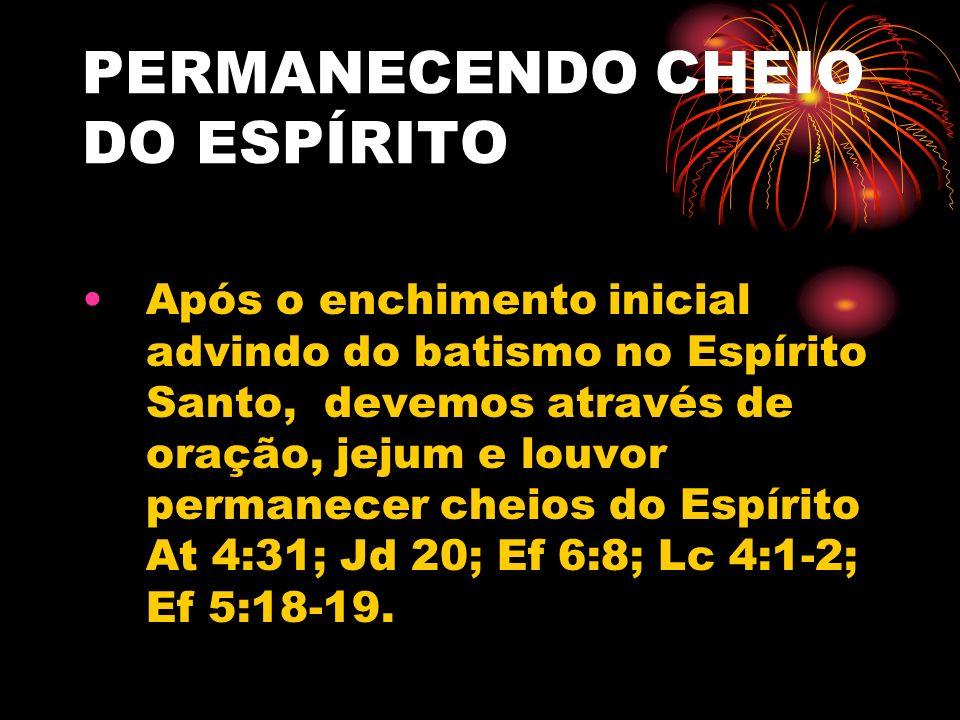 PERMANECENDO CHEIO DO ESPÍRITO Após o enchimento inicial advindo do batismo no Espírito Santo, devemos através de oração, jejum e louvor permanecer ch