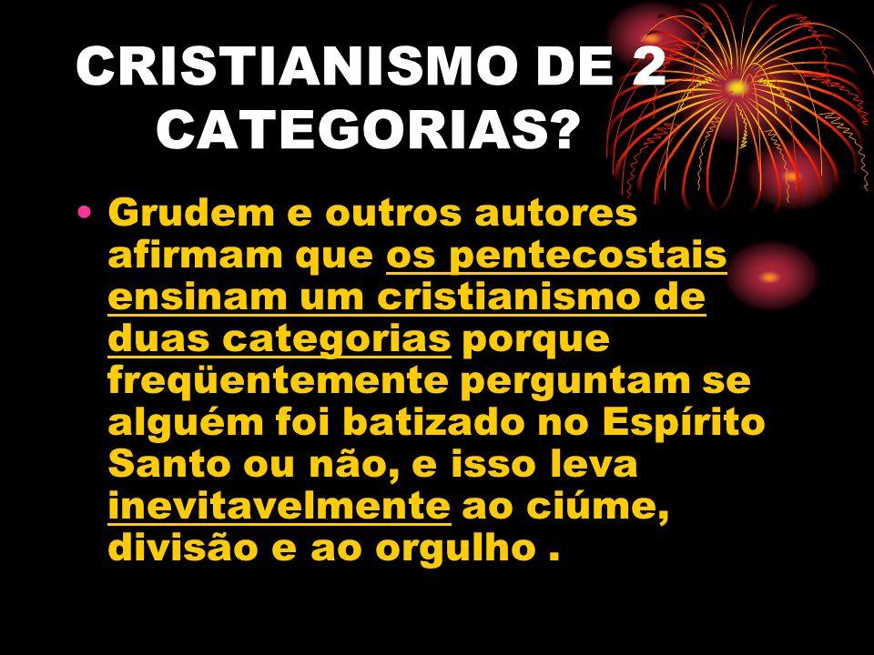CRISTIANISMO DE 2 CATEGORIAS? Grudem e outros autores afirmam que os pentecostais ensinam um cristianismo de duas categorias porque freqüentemente per