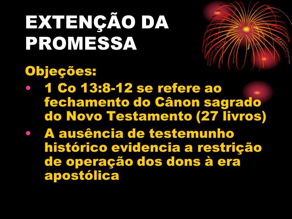 EXTENÇÃO DA PROMESSA Objeções: 1 Co 13:8-12 se refere ao fechamento do Cânon sagrado do Novo Testamento (27 livros) A ausência de testemunho histórico