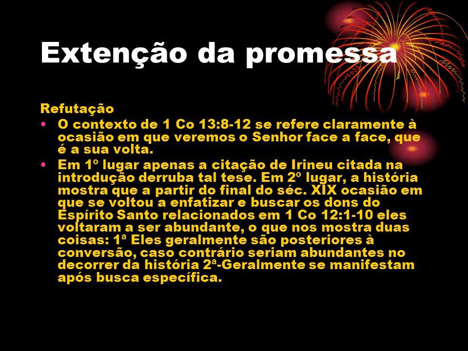 Extenção da promessa Refutação O contexto de 1 Co 13:8-12 se refere claramente à ocasião em que veremos o Senhor face a face, que é a sua volta. Em 1º