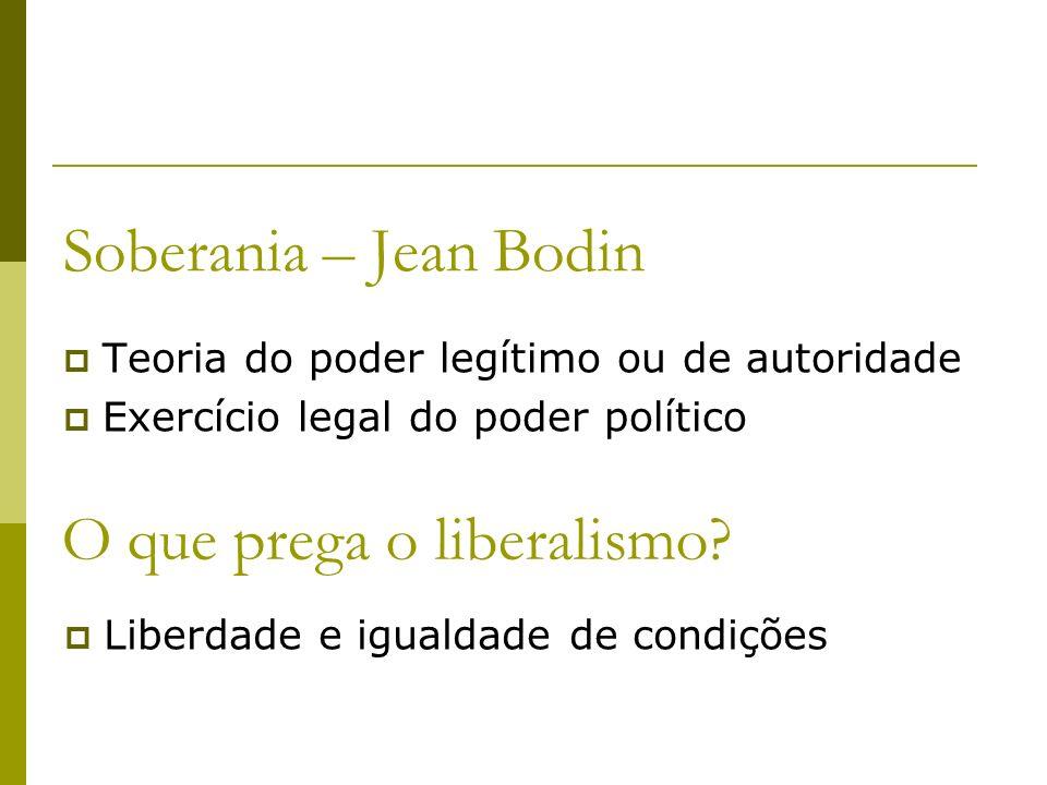 Soberania – Jean Bodin Teoria do poder legítimo ou de autoridade Exercício legal do poder político O que prega o liberalismo? Liberdade e igualdade de