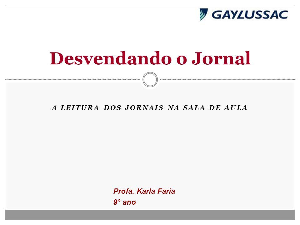 A LEITURA DOS JORNAIS NA SALA DE AULA Desvendando o Jornal Profa. Karla Faria 9° ano