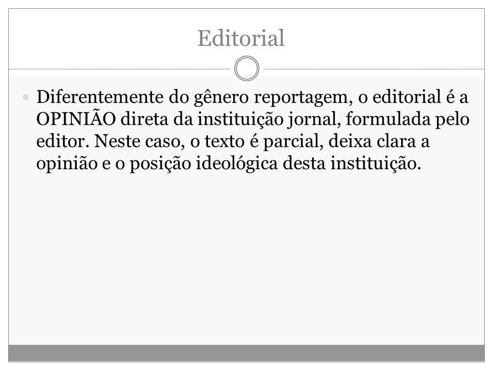 Editorial Diferentemente do gênero reportagem, o editorial é a OPINIÃO direta da instituição jornal, formulada pelo editor. Neste caso, o texto é parc