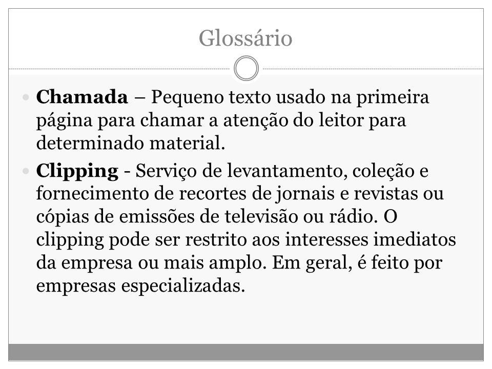 Glossário Chamada – Pequeno texto usado na primeira página para chamar a atenção do leitor para determinado material. Clipping - Serviço de levantamen