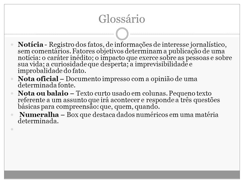 Glossário Notícia - Registro dos fatos, de informações de interesse jornalístico, sem comentários. Fatores objetivos determinam a publicação de uma no