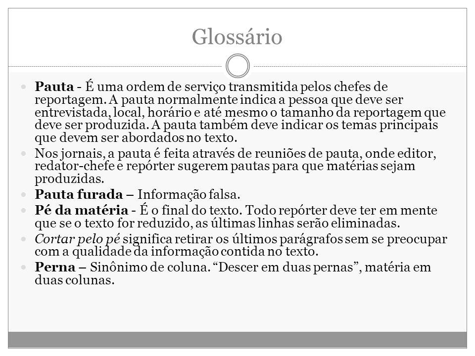 Glossário Pauta - É uma ordem de serviço transmitida pelos chefes de reportagem. A pauta normalmente indica a pessoa que deve ser entrevistada, local,