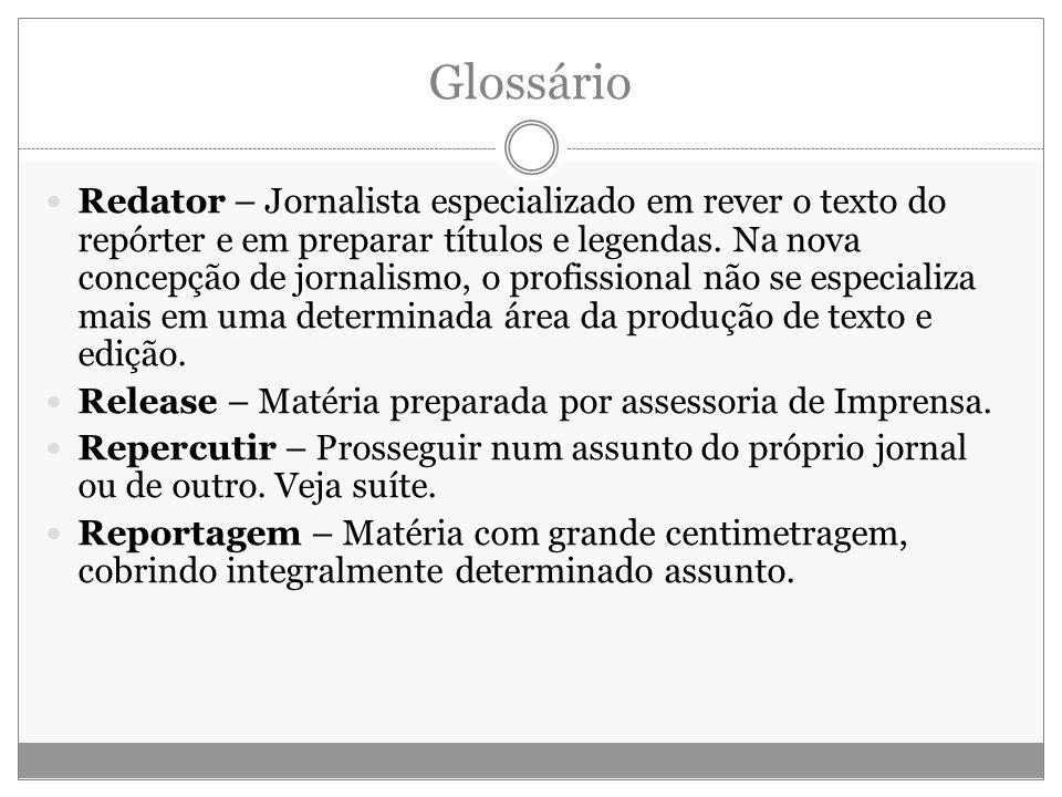 Glossário Redator – Jornalista especializado em rever o texto do repórter e em preparar títulos e legendas. Na nova concepção de jornalismo, o profiss