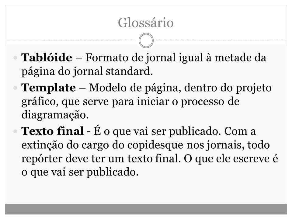 Glossário Tablóide – Formato de jornal igual à metade da página do jornal standard. Template – Modelo de página, dentro do projeto gráfico, que serve