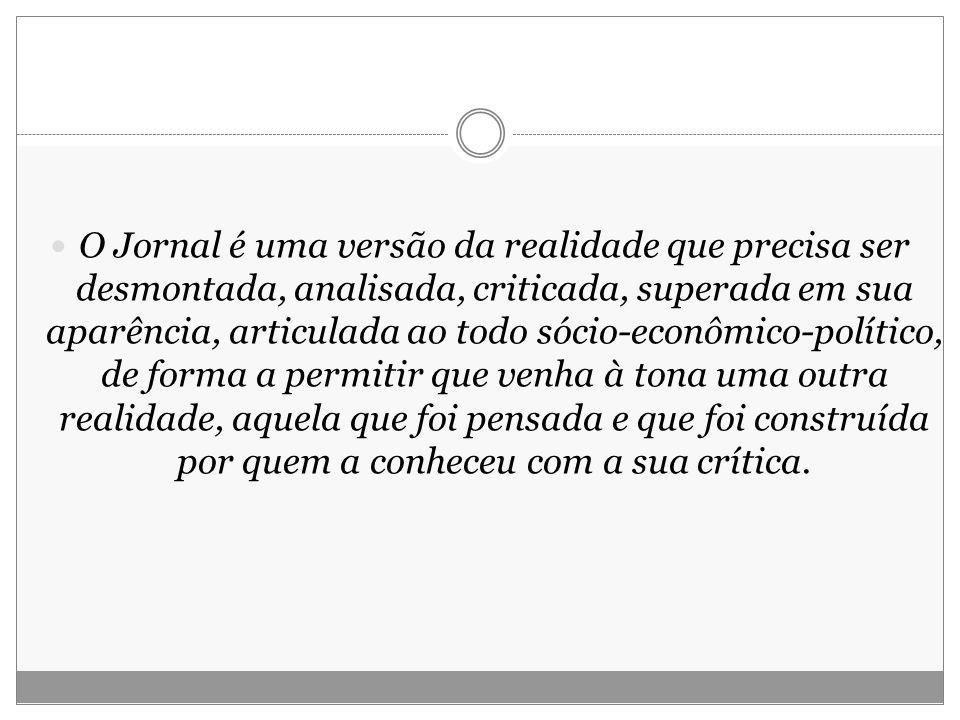 O Jornal é uma versão da realidade que precisa ser desmontada, analisada, criticada, superada em sua aparência, articulada ao todo sócio-econômico-pol