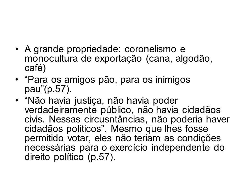 A grande propriedade: coronelismo e monocultura de exportação (cana, algodão, café) Para os amigos pão, para os inimigos pau(p.57). Não havia justiça,
