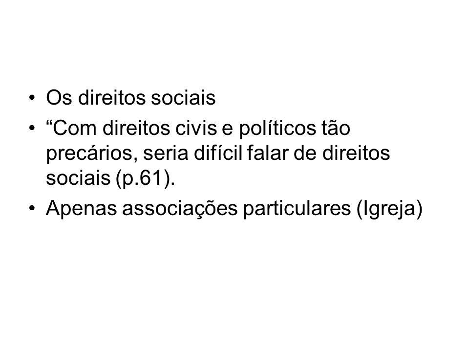 Os direitos sociais Com direitos civis e políticos tão precários, seria difícil falar de direitos sociais (p.61). Apenas associações particulares (Igr