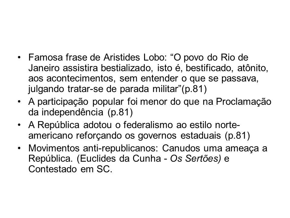 Famosa frase de Aristides Lobo: O povo do Rio de Janeiro assistira bestializado, isto é, bestificado, atônito, aos acontecimentos, sem entender o que
