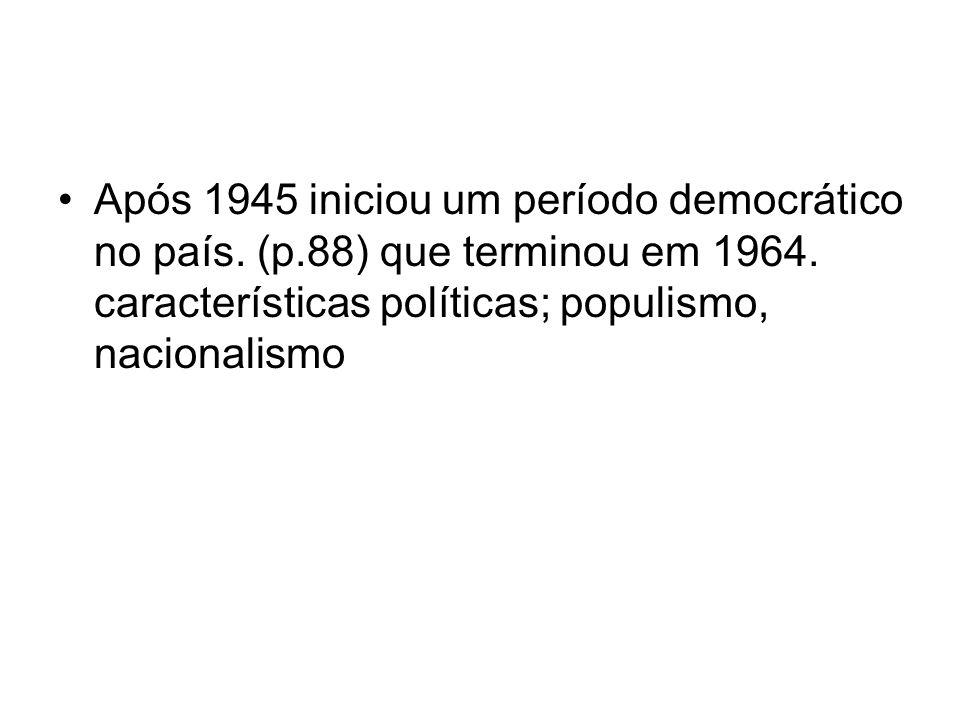 Após 1945 iniciou um período democrático no país. (p.88) que terminou em 1964. características políticas; populismo, nacionalismo