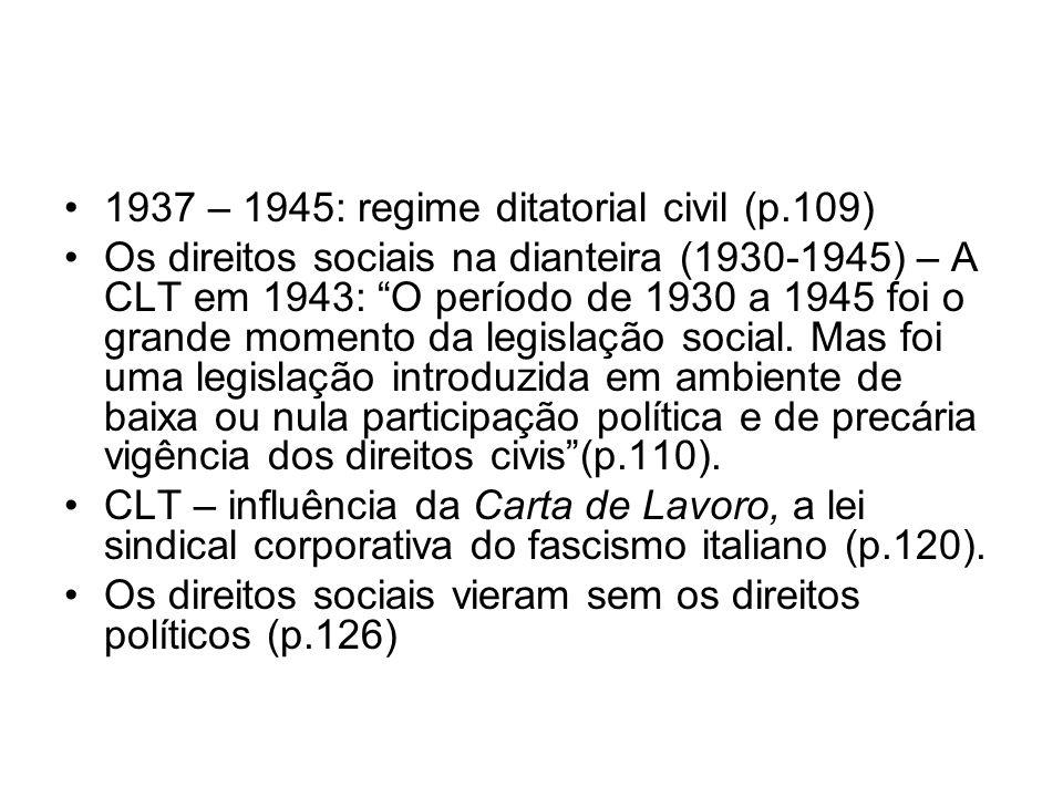1937 – 1945: regime ditatorial civil (p.109) Os direitos sociais na dianteira (1930-1945) – A CLT em 1943: O período de 1930 a 1945 foi o grande momen