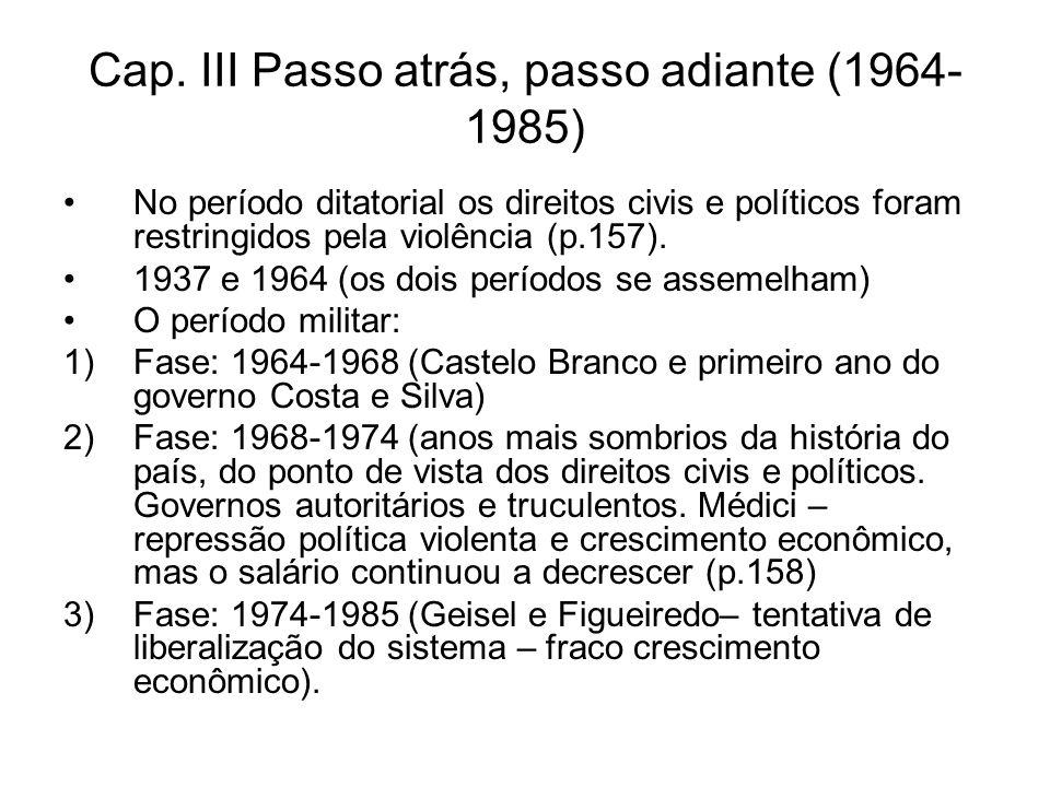 Cap. III Passo atrás, passo adiante (1964- 1985) No período ditatorial os direitos civis e políticos foram restringidos pela violência (p.157). 1937 e