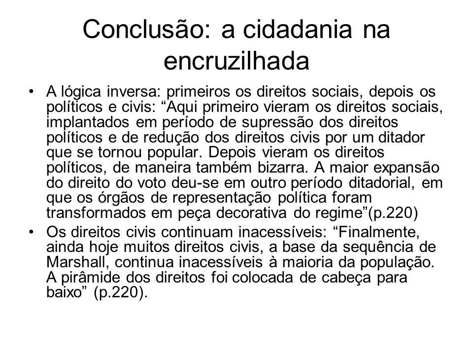 Conclusão: a cidadania na encruzilhada A lógica inversa: primeiros os direitos sociais, depois os políticos e civis: Aqui primeiro vieram os direitos