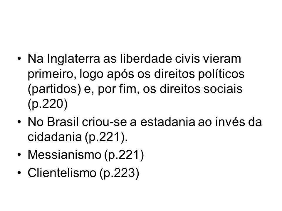 Na Inglaterra as liberdade civis vieram primeiro, logo após os direitos políticos (partidos) e, por fim, os direitos sociais (p.220) No Brasil criou-s